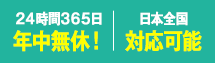 24時間365日年中無休 日本全国受付可能